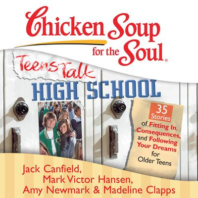 Chicken Soup for the Soul: Teens Talk High School - 35 Stories of Fitting In, Consequences, and Following Your Dreams for Older Teens by Jack Canfield audiobook