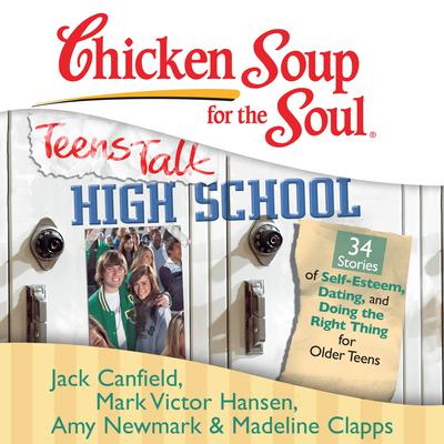 Chicken Soup for the Soul: Teens Talk High School - 34 Stories of Self-Esteem, Dating, and Doing the Right Thing for Older Teens by Jack Canfield audiobook