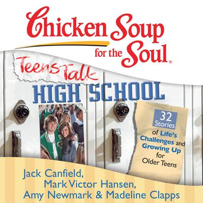 Chicken Soup for the Soul: Teens Talk High School - 32 Stories of Life's Challenges and Growing Up for Older Teens by Jack Canfield audiobook
