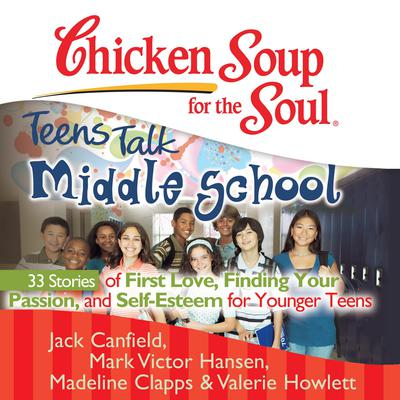Chicken Soup for the Soul: Teens Talk Middle School - 33 Stories of First Love, Finding Your Passion, and Self-Esteem for Younger Teens by Jack Canfield audiobook