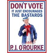 Don't Vote - It Just Encourages the Bastards by  P. J. O'Rourke audiobook