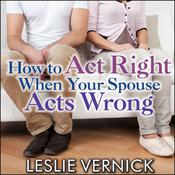 How to Act Right When Your Spouse Acts Wrong by  Leslie Vernick audiobook