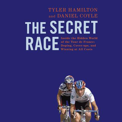 The Secret Race: Inside the Hidden World of the Tour de France: Doping, Cover-ups, and Winning at All Costs by Tyler Hamilton audiobook