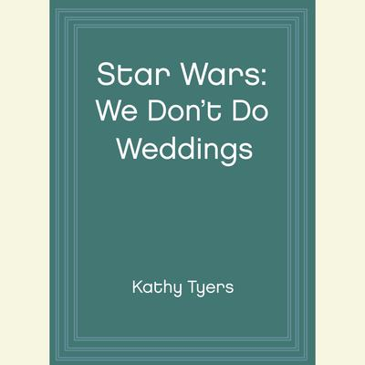 Star Wars: We Don't Do Weddings by Kathy Tyers audiobook