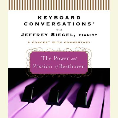 Keyboard Conversations®: The Power and Passion of Beethoven by Jeffrey Siegel audiobook