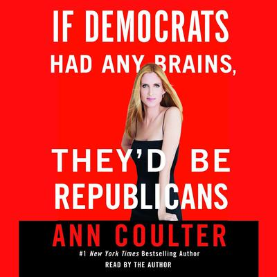 If Democrats Had Any Brains, They'd Be Republicans by Ann Coulter audiobook