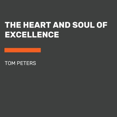 The Heart and Soul of Excellence by Tom Peters audiobook