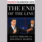 The End of the Line: Romney vs. Obama: the 34 days that decided the election: Playbook 2012 (POLITICO Inside Election 2012) by  Glenn Thrush audiobook