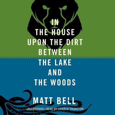 In the House upon the Dirt between the Lake and the Woods by Matt Bell audiobook