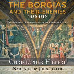 The Borgias and Their Enemies: 1431-1519 by Christopher Hibbert audiobook
