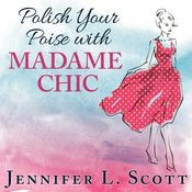 Polish Your Poise with Madame Chic by  Jennifer L. Scott audiobook