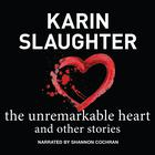 The Unremarkable Heart, and Other Stories by Karin Slaughter