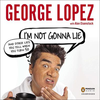 I'm Not Gonna Lie: and Other Lies You Tell When You Turn 50 by George Lopez audiobook