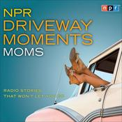 NPR Driveway Moments Moms by  NPR audiobook