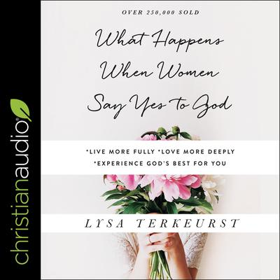 What Happens When Women Say Yes to God by Lysa TerKeurst audiobook
