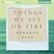 Things We Set on Fire by  Deborah Reed audiobook