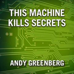 This Machine Kills Secrets by Andy Greenberg audiobook