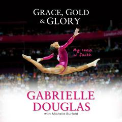 Grace, Gold, and Glory My Leap of Faith by Gabrielle Douglas audiobook