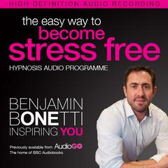 The Easy Way to Become Stress Free with Hypnosis by Benjamin  Bonetti audiobook