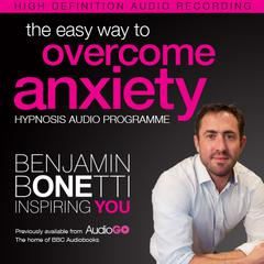 The Easy Way to Overcome Anxiety with Hypnosis by Benjamin  Bonetti audiobook