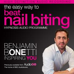 The Easy Way to Beat Nail Biting with Hypnosis by Benjamin  Bonetti audiobook