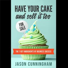 Have Your Cake And Sell It Too: The 7 Key Ingredients of Business Success