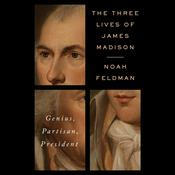 The Three Lives of James Madison by  Noah Feldman audiobook