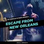 THE AMERICAN FATHERS EPISODE 3: ESCAPE FROM NEW ORLEANS by  Henry L. Sullivan III audiobook