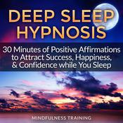 Deep Sleep Hypnosis: 30 Minutes of Positive Affirmations to Attract Success, Happiness, & Confidence While You Sleep (Law of Attraction Guided Meditation, Stress, Anxiety Relief & Relaxation Techniques) by  Mindfulness Training audiobook
