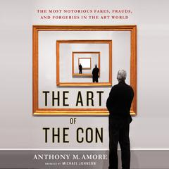 The Art of the Con: The Most Notorious Fakes, Frauds, and Forgeries in the Art World by Anthony M. Amore audiobook