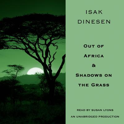Out of Africa & Shadows on the Grass by Isak Dinesen audiobook