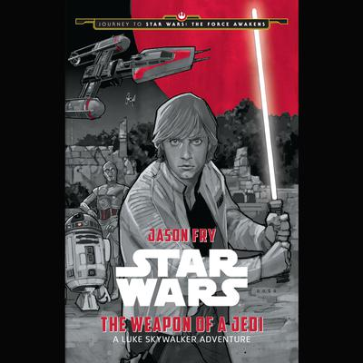 Journey to Star Wars: The Force Awakens The Weapon of a Jedi: A Luke Skywalker Adventure by Jason Fry audiobook