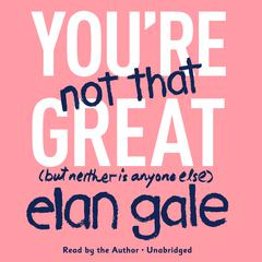 You're Not That Great by Elan Gale audiobook