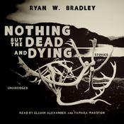 Nothing but the Dead and Dying by  Ryan W. Bradley audiobook