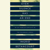 Even Silence Has an End by  Ingrid Betancourt audiobook