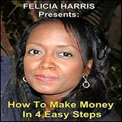 Felicia Harris Presents: How to Make Money In 4 Easy Steps by  Felicia Harris audiobook