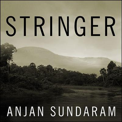 Stringer by Anjan Sundaram audiobook