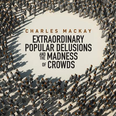Memoirs of Extraordinary Popular Delusions and the Madness of Crowds by Charles Mackay audiobook