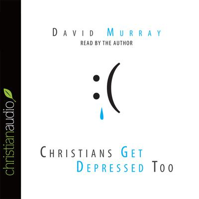 Christians Get Depressed Too by David Murray audiobook