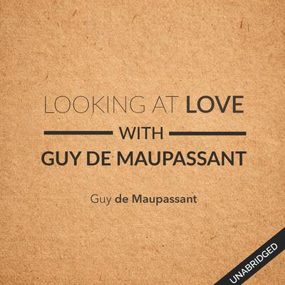 Looking at Love with Guy de Maupassant by Guy de Maupassant audiobook