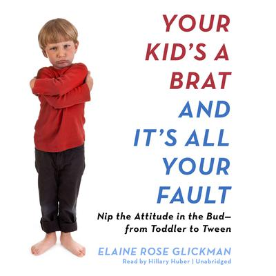 Your Kid's a Brat and It's All Your Fault by Elaine Rose Glickman audiobook