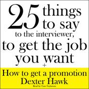 25 Things to Say to the Interviewer, to Get the Job You Want + How to Get a Promotion by  Dexter Hawk audiobook