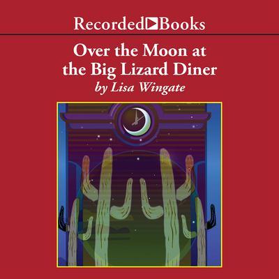 Over the Moon at the Big Lizard Diner by Lisa Wingate audiobook
