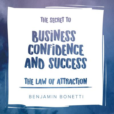 The Law Of Attraction: The Secret to Business Confidence and Success by Benjamin  Bonetti audiobook