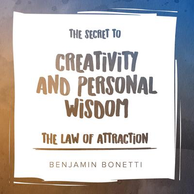 The Law of Attraction: The Secret to Creativity and Personal Wisdom by Benjamin  Bonetti audiobook