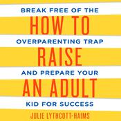 How to Raise an Adult by  Julie Lythcott-Haims audiobook