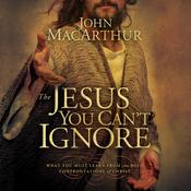 The Jesus You Can't Ignore by  John F. MacArthur audiobook
