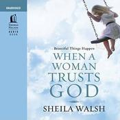 Beautiful Things Happen When a Woman Trusts God by  Sheila Walsh audiobook