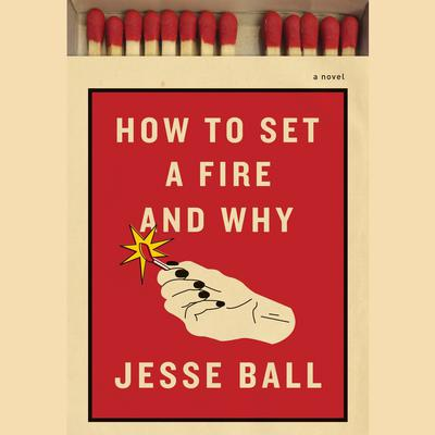 How to Set a Fire and Why by Jesse Ball audiobook