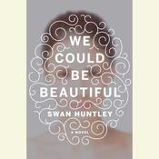 We Could Be Beautiful by  Swan Huntley audiobook